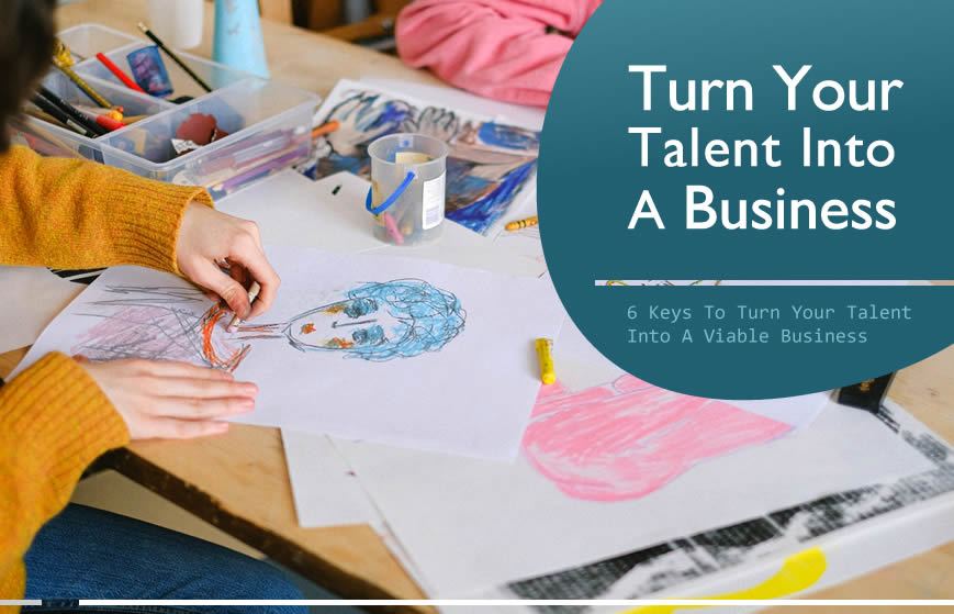 6 Keys To Turn Your Talent Into A Business